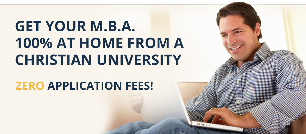 Get your M.B.A. 100% at home from a Christian University with zero application fees!